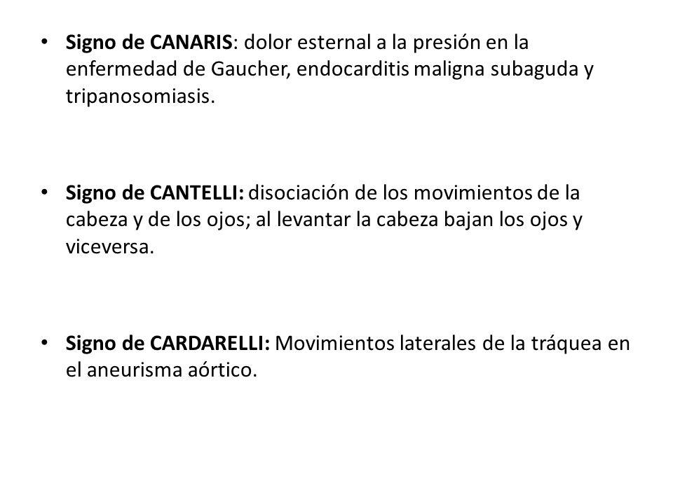 Signo de CANARIS: dolor esternal a la presión en la enfermedad de Gaucher, endocarditis maligna subaguda y tripanosomiasis. Signo de CANTELLI: disocia
