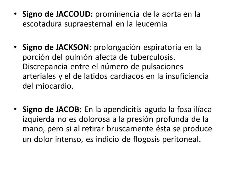 Signo de JACCOUD: prominencia de la aorta en la escotadura supraesternal en la leucemia Signo de JACKSON: prolongación espiratoria en la porción del p