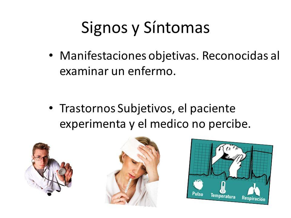 Signos y Síntomas Manifestaciones objetivas. Reconocidas al examinar un enfermo. Trastornos Subjetivos, el paciente experimenta y el medico no percibe