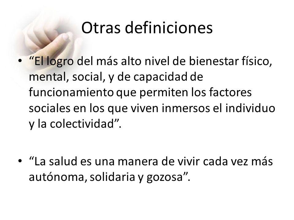 Otras definiciones El logro del más alto nivel de bienestar físico, mental, social, y de capacidad de funcionamiento que permiten los factores sociale