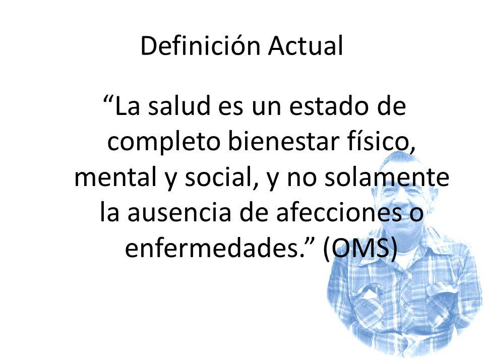 Definición Actual La salud es un estado de completo bienestar físico, mental y social, y no solamente la ausencia de afecciones o enfermedades. (OMS)