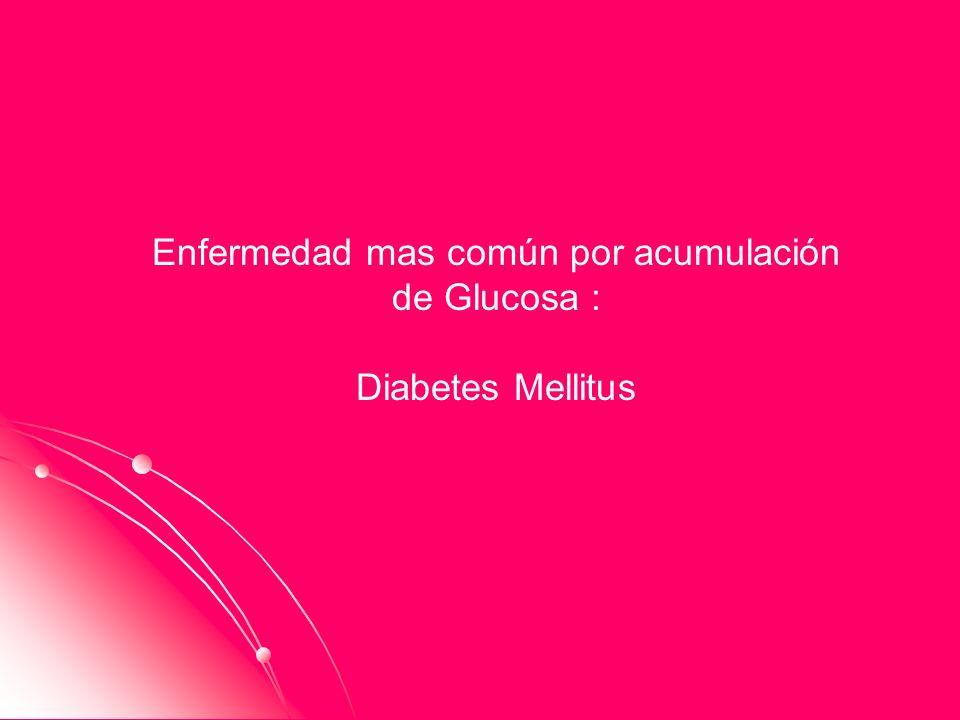 Enfermedad mas común por acumulación de Glucosa : Diabetes Mellitus