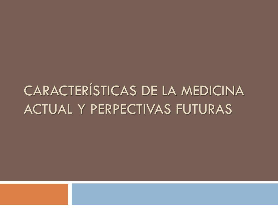 CARACTERÍSTICAS DE LA MEDICINA ACTUAL Y PERPECTIVAS FUTURAS