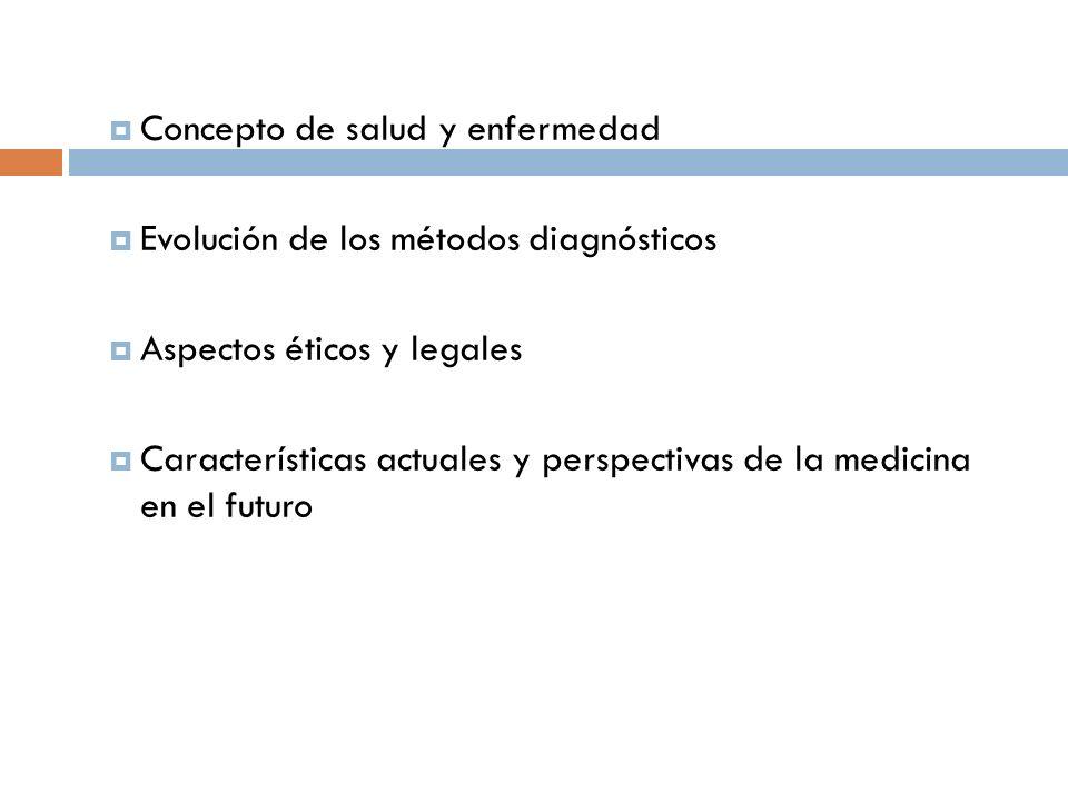 Concepto de salud y enfermedad Evolución de los métodos diagnósticos Aspectos éticos y legales Características actuales y perspectivas de la medicina