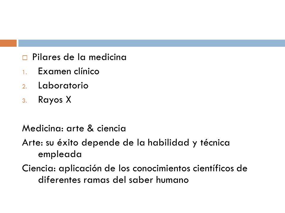 Pilares de la medicina 1. Examen clínico 2. Laboratorio 3. Rayos X Medicina: arte & ciencia Arte: su éxito depende de la habilidad y técnica empleada