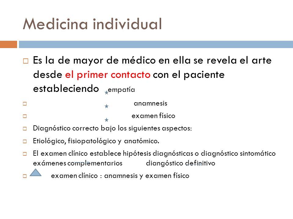 Medicina individual Es la de mayor de médico en ella se revela el arte desde el primer contacto con el paciente estableciendo empatía anamnesis examen