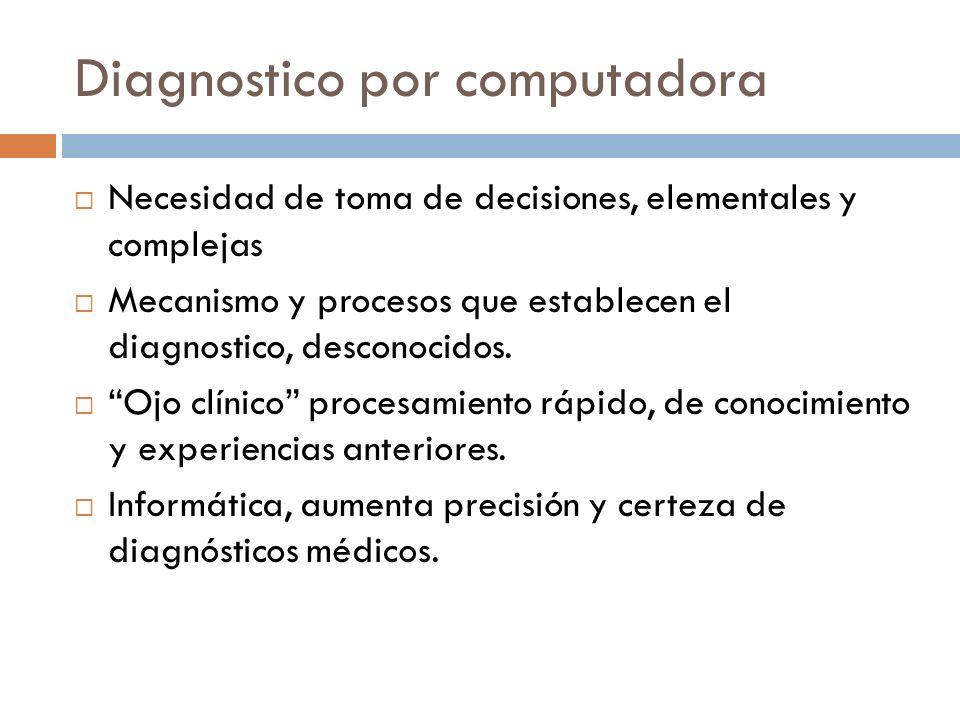 Diagnostico por computadora Necesidad de toma de decisiones, elementales y complejas Mecanismo y procesos que establecen el diagnostico, desconocidos.