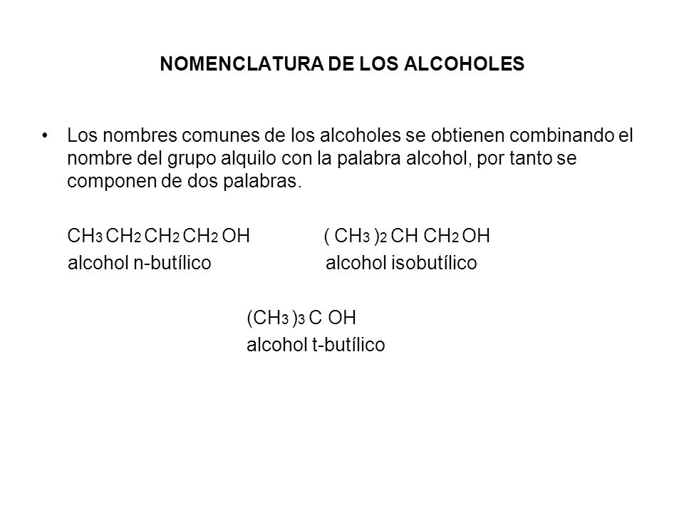 NOMENCLATURA DE LOS ALCOHOLES Los nombres comunes de los alcoholes se obtienen combinando el nombre del grupo alquilo con la palabra alcohol, por tant