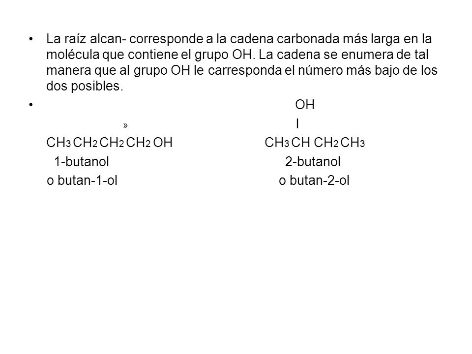 La raíz alcan- corresponde a la cadena carbonada más larga en la molécula que contiene el grupo OH. La cadena se enumera de tal manera que al grupo OH