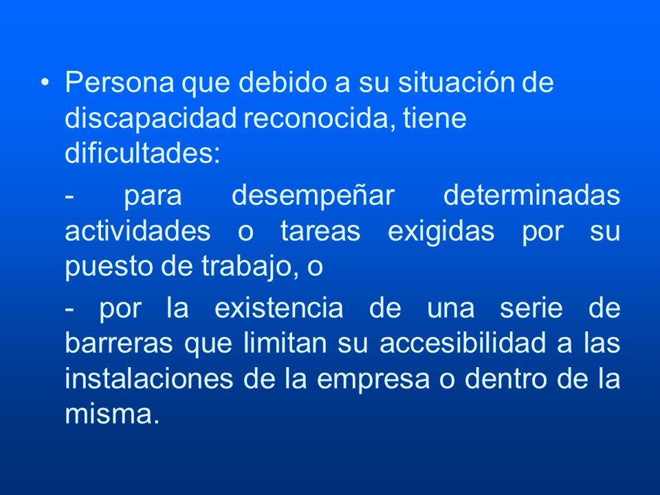 Persona que debido a su situación de discapacidad reconocida, tiene dificultades: - para desempeñar determinadas actividades o tareas exigidas por su