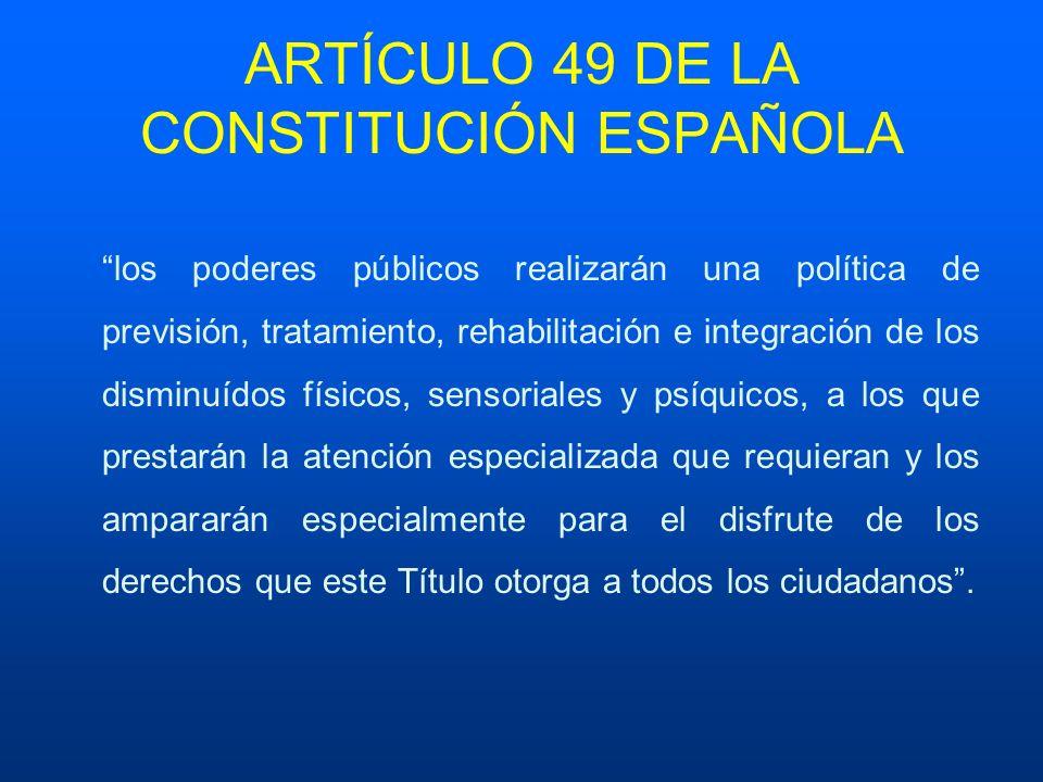 ARTÍCULO 49 DE LA CONSTITUCIÓN ESPAÑOLA los poderes públicos realizarán una política de previsión, tratamiento, rehabilitación e integración de los di