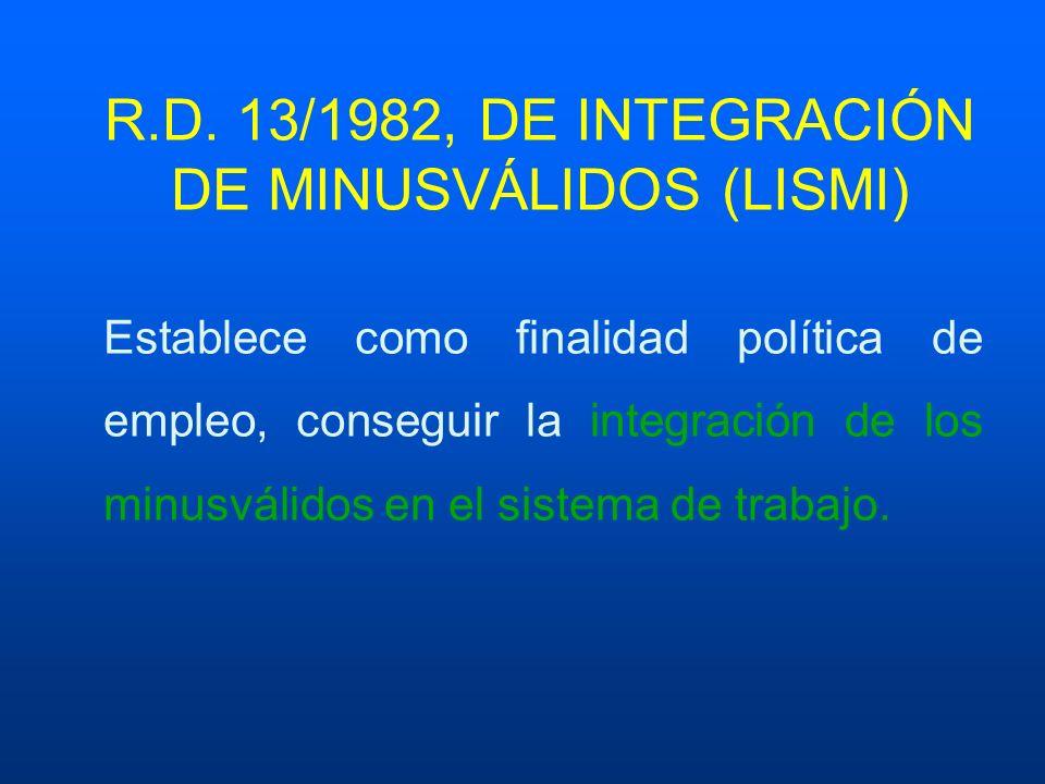 R.D. 13/1982, DE INTEGRACIÓN DE MINUSVÁLIDOS (LISMI) Establece como finalidad política de empleo, conseguir la integración de los minusválidos en el s