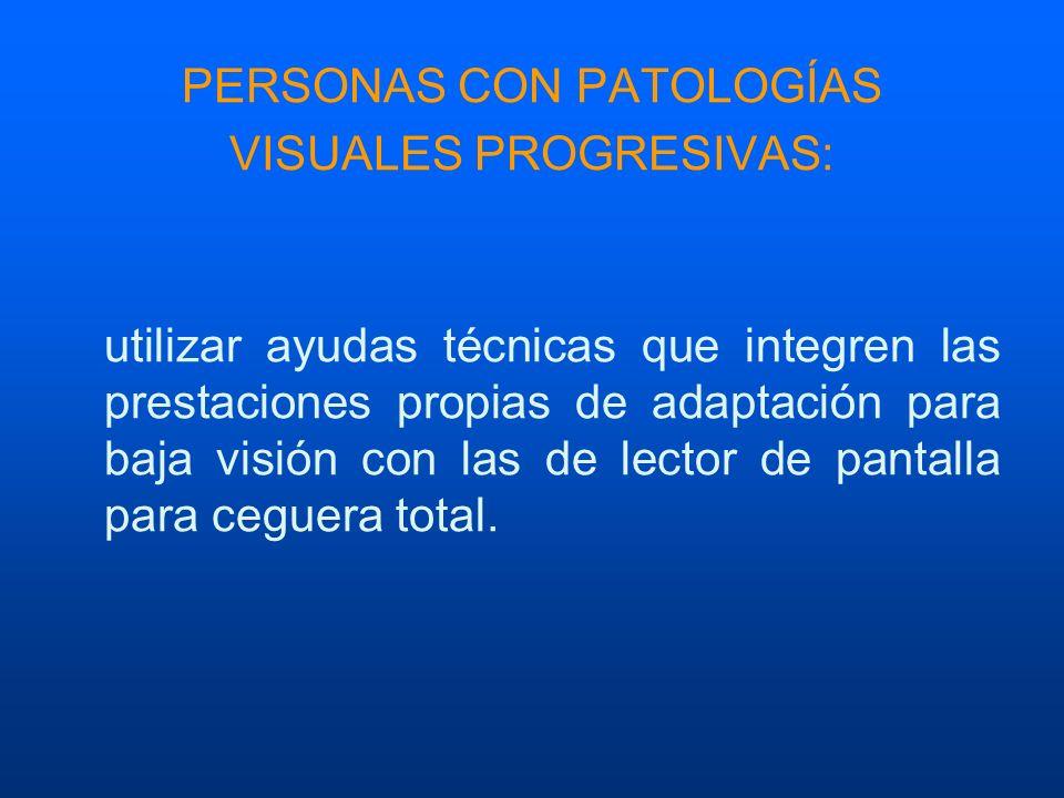 PERSONAS CON PATOLOGÍAS VISUALES PROGRESIVAS: utilizar ayudas técnicas que integren las prestaciones propias de adaptación para baja visión con las de