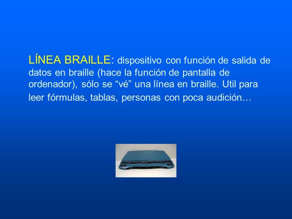 LÍNEA BRAILLE: dispositivo con función de salida de datos en braille (hace la función de pantalla de ordenador), sólo se vé una línea en braille. Util