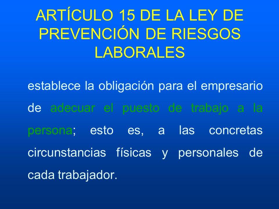 ARTÍCULO 15 DE LA LEY DE PREVENCIÓN DE RIESGOS LABORALES establece la obligación para el empresario de adecuar el puesto de trabajo a la persona; esto