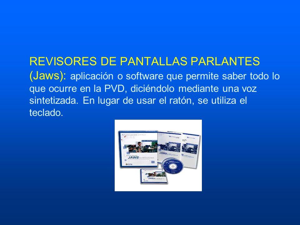 REVISORES DE PANTALLAS PARLANTES (Jaws): aplicación o software que permite saber todo lo que ocurre en la PVD, diciéndolo mediante una voz sintetizada