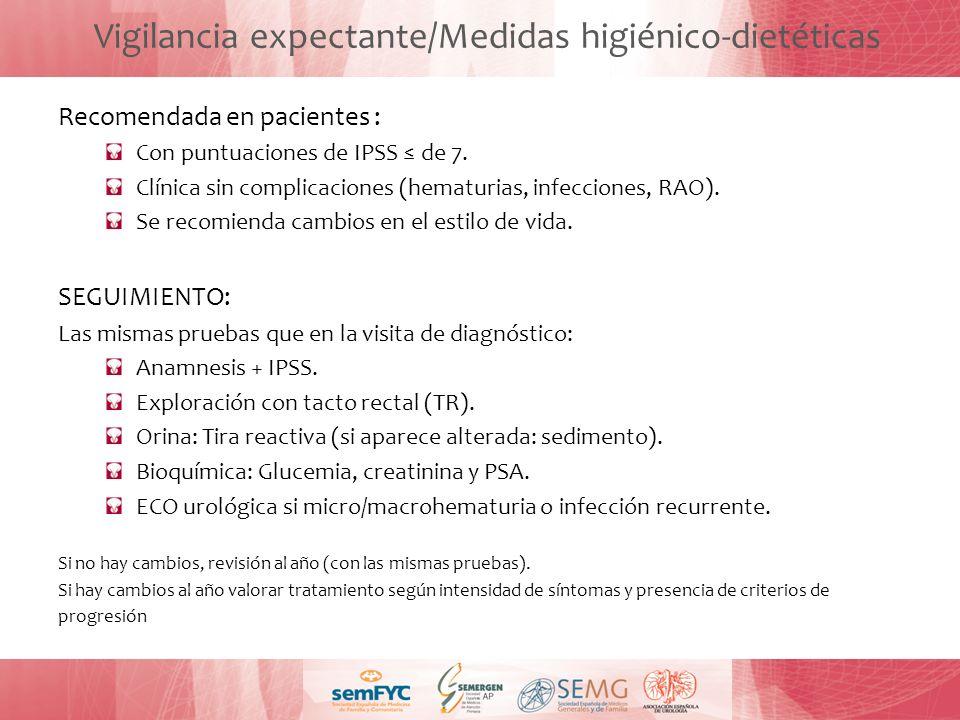 Vigilancia expectante/Medidas higiénico-dietéticas Recomendada en pacientes : Con puntuaciones de IPSS de 7. Clínica sin complicaciones (hematurias, i