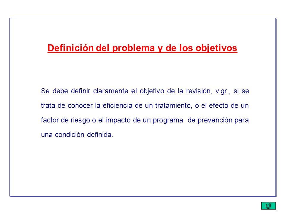 Se debe definir claramente el objetivo de la revisión, v.gr., si se trata de conocer la eficiencia de un tratamiento, o el efecto de un factor de ries