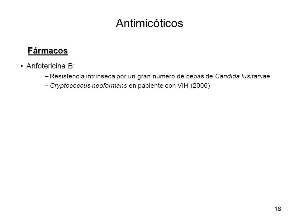 18 Antimicóticos Fármacos Anfotericina B: –Resistencia intrínseca por un gran número de cepas de Candida lusitaniae –Cryptococcus neoformans en pacien