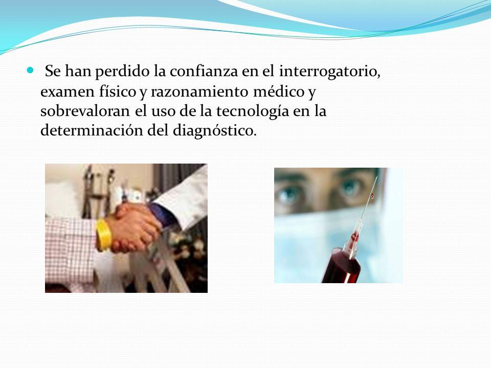 Se han perdido la confianza en el interrogatorio, examen físico y razonamiento médico y sobrevaloran el uso de la tecnología en la determinación del d