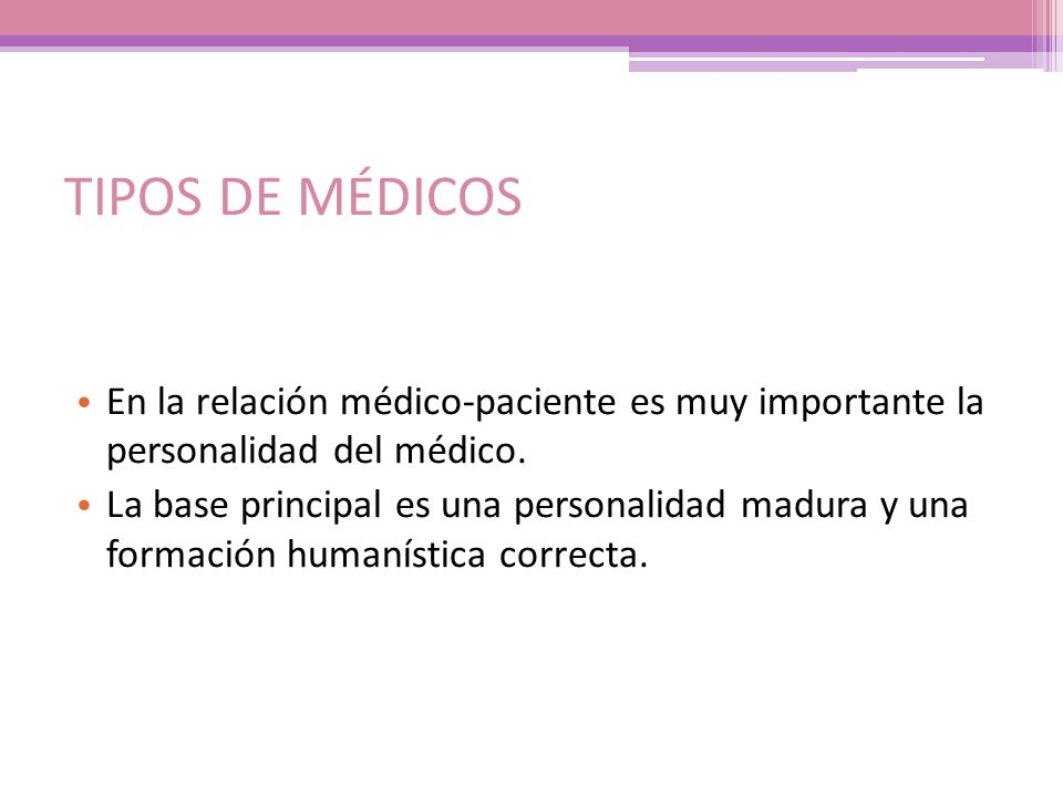 TIPOS DE MÉDICOS En la relación médico-paciente es muy importante la personalidad del médico. La base principal es una personalidad madura y una forma