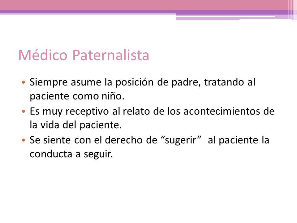 Médico Paternalista Siempre asume la posición de padre, tratando al paciente como niño. Es muy receptivo al relato de los acontecimientos de la vida d