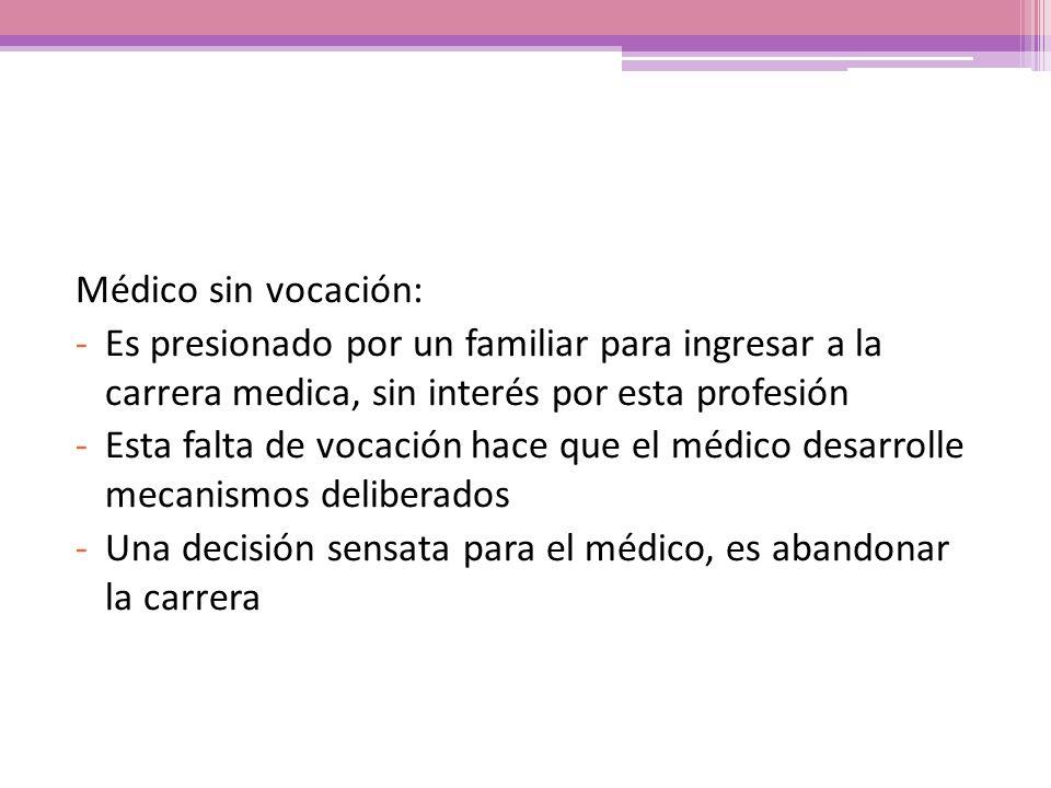 Médico sin vocación: -Es presionado por un familiar para ingresar a la carrera medica, sin interés por esta profesión -Esta falta de vocación hace que