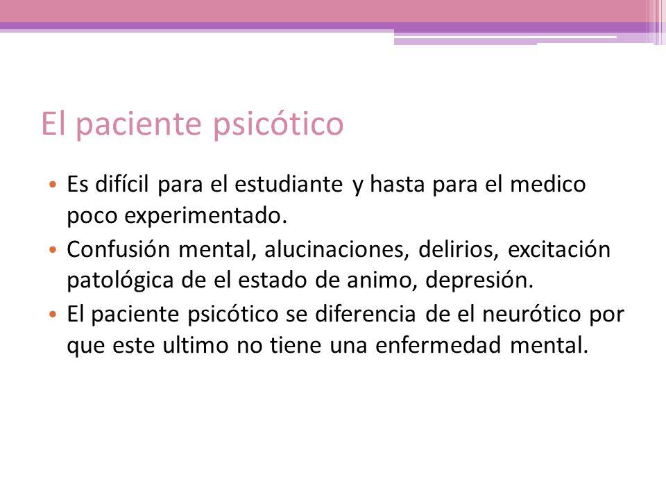 El paciente psicótico Es difícil para el estudiante y hasta para el medico poco experimentado. Confusión mental, alucinaciones, delirios, excitación p