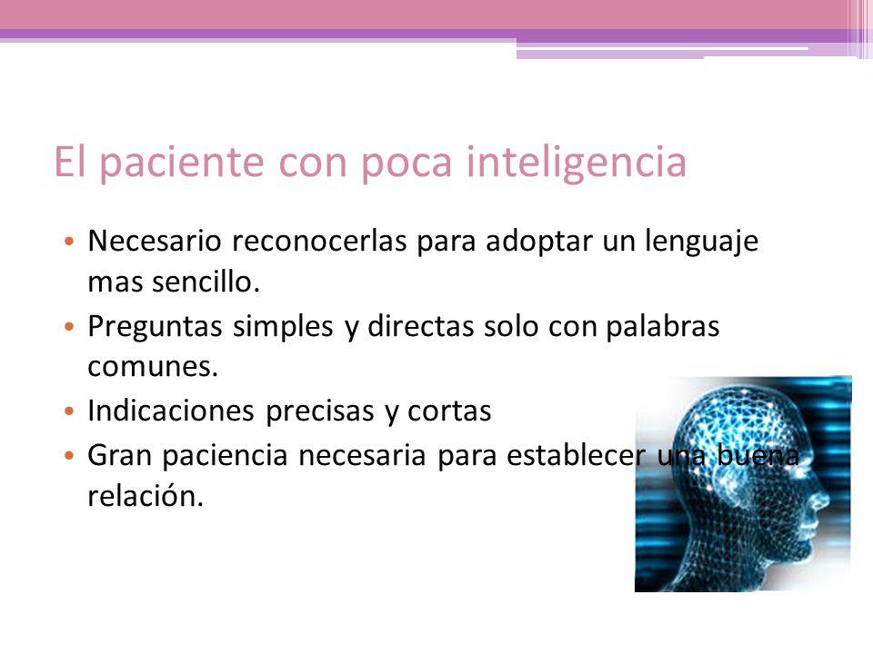 El paciente con poca inteligencia Necesario reconocerlas para adoptar un lenguaje mas sencillo. Preguntas simples y directas solo con palabras comunes