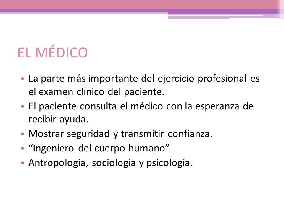 EL MÉDICO La parte más importante del ejercicio profesional es el examen clínico del paciente. El paciente consulta el médico con la esperanza de reci