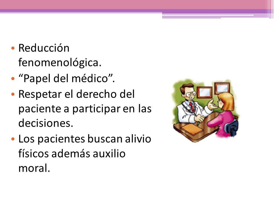 Reducción fenomenológica. Papel del médico. Respetar el derecho del paciente a participar en las decisiones. Los pacientes buscan alivio físicos ademá