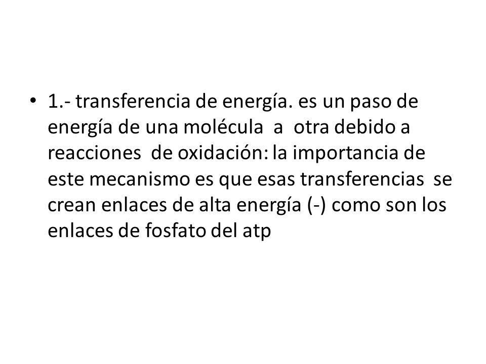 1.- transferencia de energía. es un paso de energía de una molécula a otra debido a reacciones de oxidación: la importancia de este mecanismo es que e
