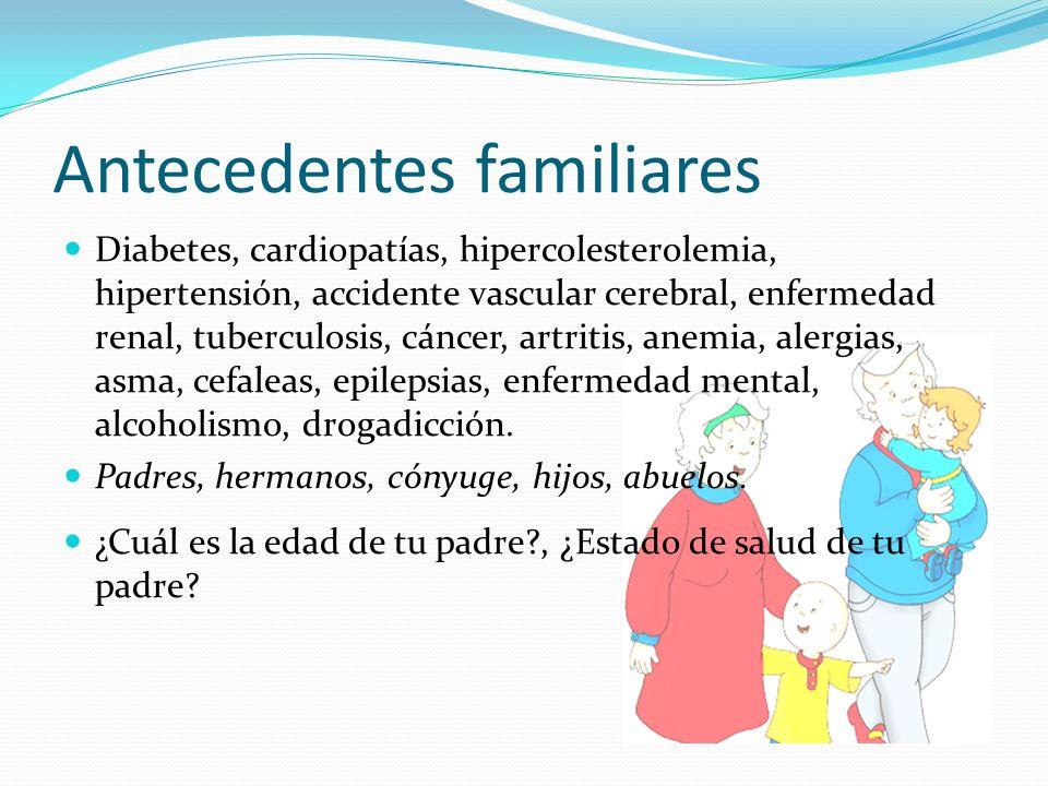 Antecedentes familiares Diabetes, cardiopatías, hipercolesterolemia, hipertensión, accidente vascular cerebral, enfermedad renal, tuberculosis, cáncer