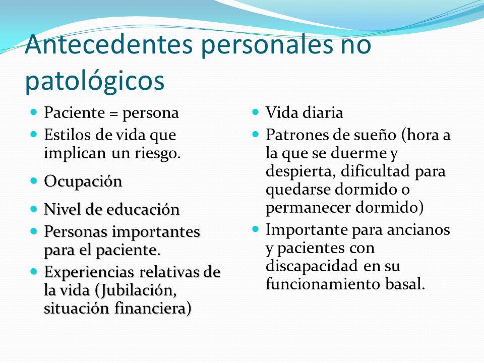 Antecedentes personales no patológicos Paciente = persona Estilos de vida que implican un riesgo. Ocupación Ocupación Nivel de educación Nivel de educ