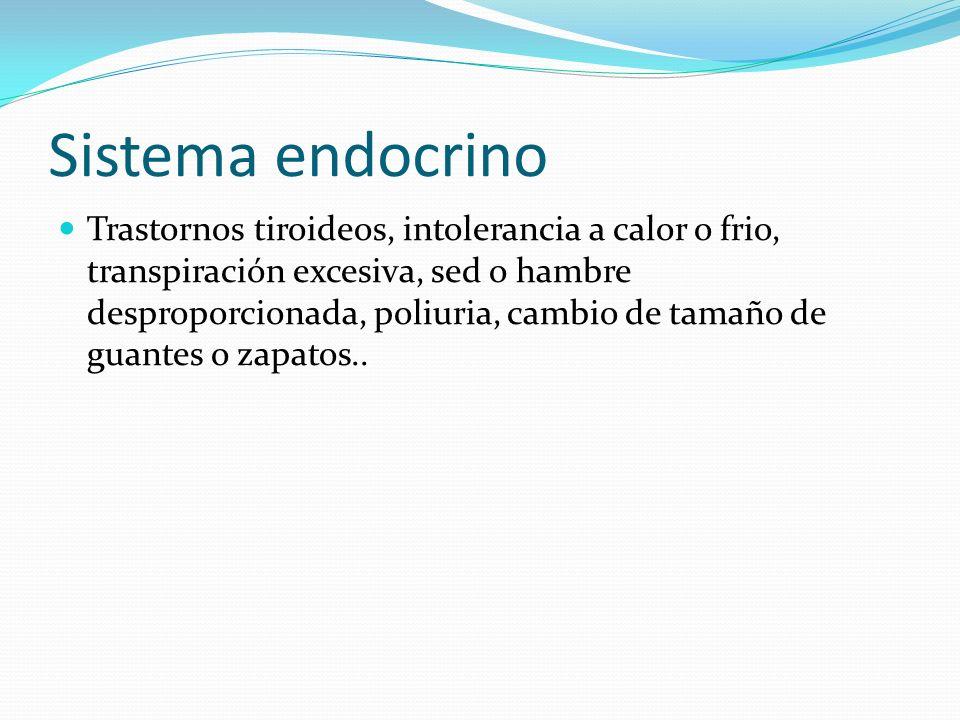 Sistema endocrino Trastornos tiroideos, intolerancia a calor o frio, transpiración excesiva, sed o hambre desproporcionada, poliuria, cambio de tamaño