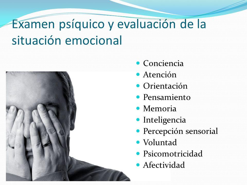 Examen psíquico y evaluación de la situación emocional Conciencia Atención Orientación Pensamiento Memoria Inteligencia Percepción sensorial Voluntad