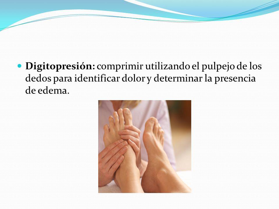 Digitopresión: comprimir utilizando el pulpejo de los dedos para identificar dolor y determinar la presencia de edema.
