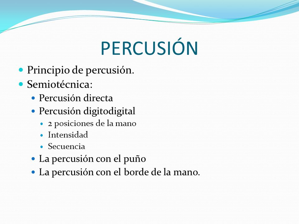 PERCUSIÓN Principio de percusión. Semiotécnica: Percusión directa Percusión digitodigital 2 posiciones de la mano Intensidad Secuencia La percusión co