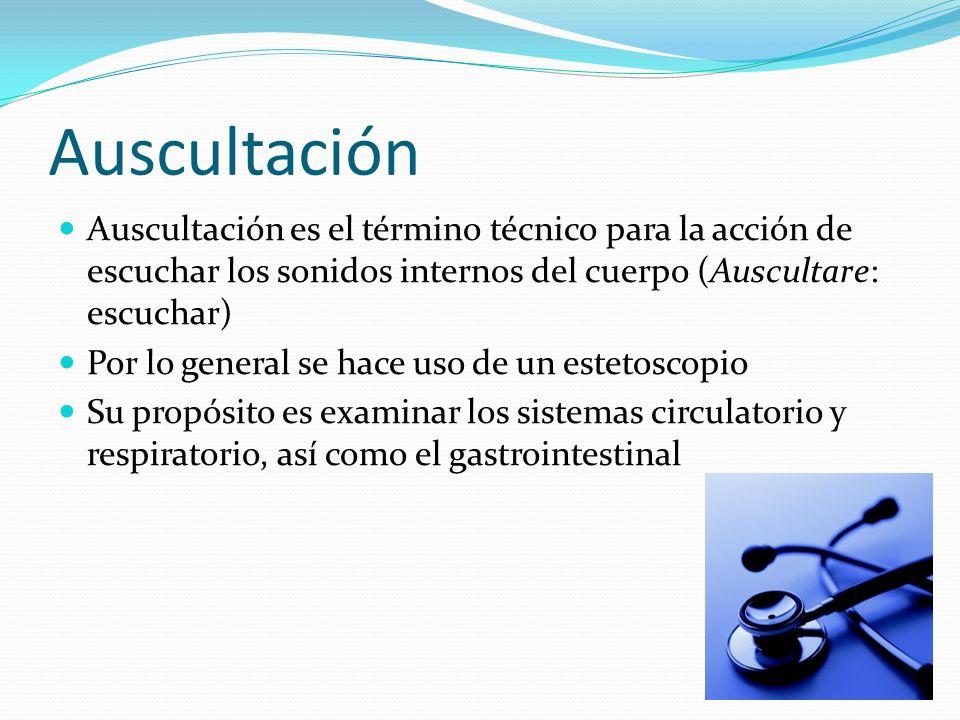 Auscultación Auscultación es el término técnico para la acción de escuchar los sonidos internos del cuerpo (Auscultare: escuchar) Por lo general se ha