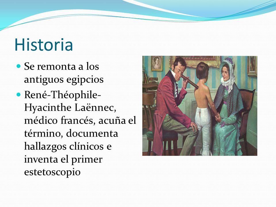 Historia Se remonta a los antiguos egipcios René-Théophile- Hyacinthe Laënnec, médico francés, acuña el término, documenta hallazgos clínicos e invent