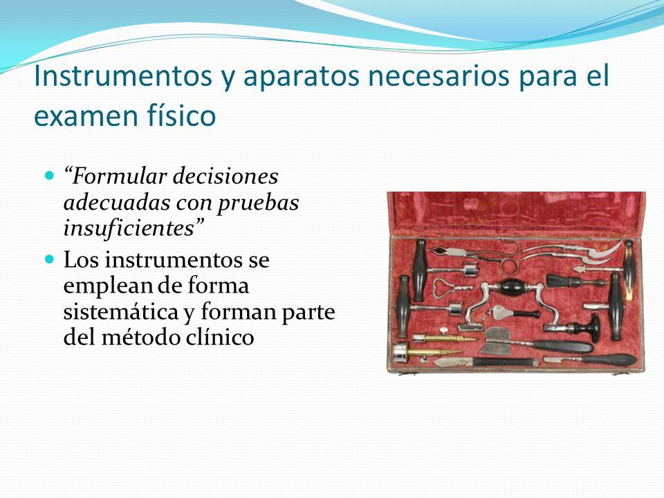 Instrumentos y aparatos necesarios para el examen físico Formular decisiones adecuadas con pruebas insuficientes Los instrumentos se emplean de forma