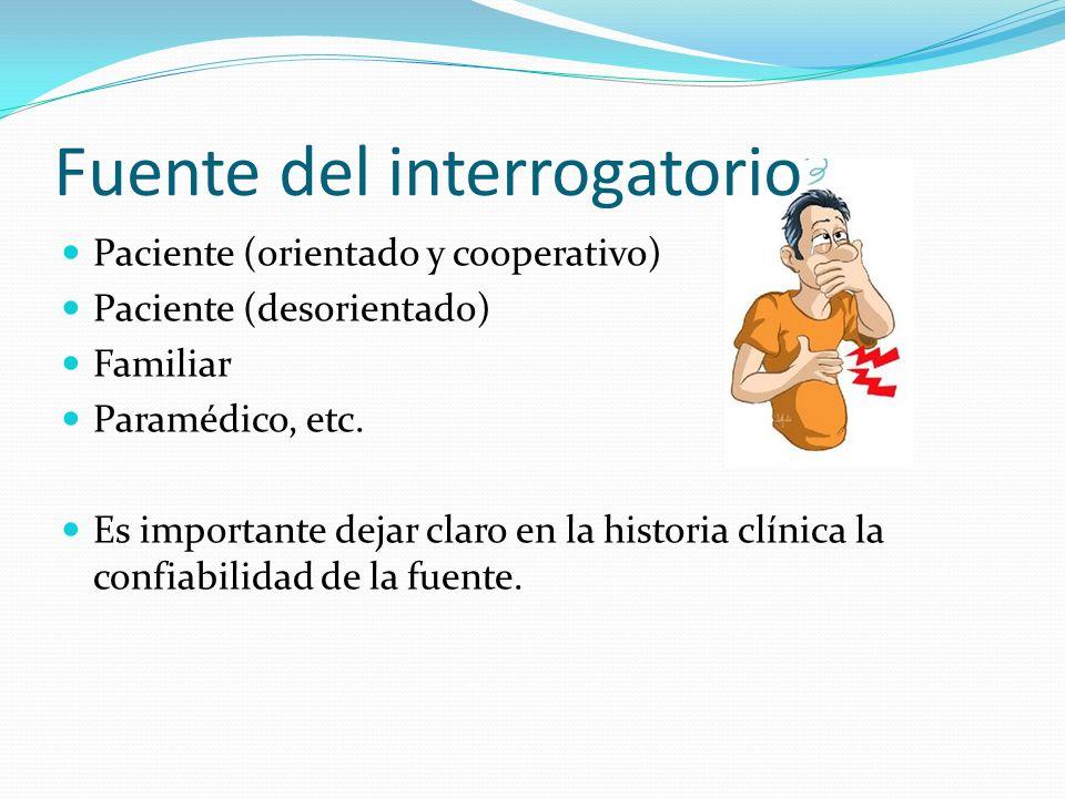 Fuente del interrogatorio Paciente (orientado y cooperativo) Paciente (desorientado) Familiar Paramédico, etc. Es importante dejar claro en la histori