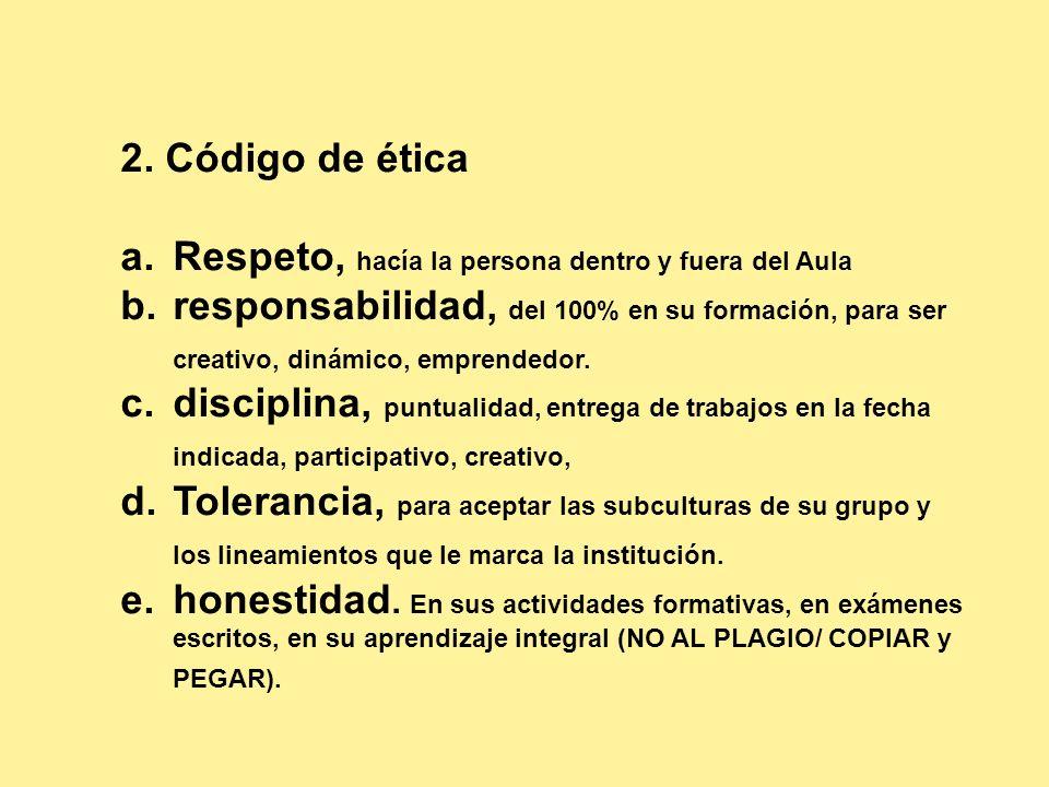 2. Código de ética a.Respeto, hacía la persona dentro y fuera del Aula b.responsabilidad, del 100% en su formación, para ser creativo, dinámico, empre