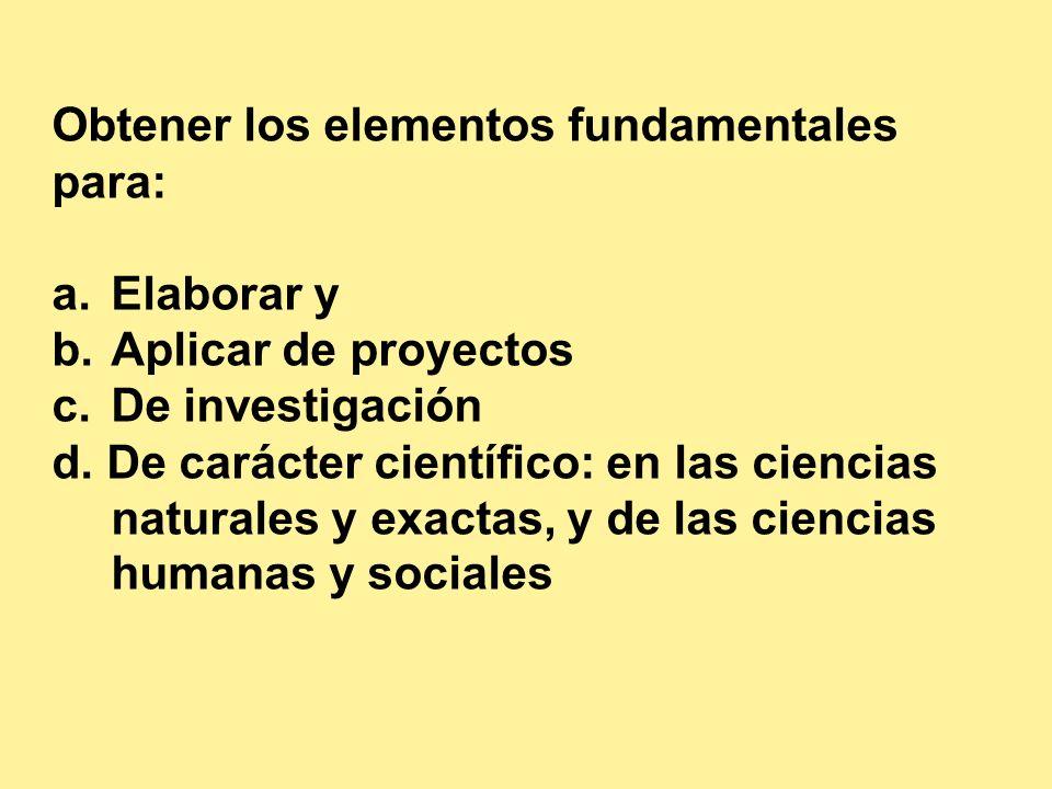 Obtener los elementos fundamentales para: a.Elaborar y b.Aplicar de proyectos c.De investigación d. De carácter científico: en las ciencias naturales