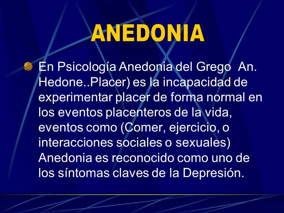 En Psicología Anedonia del Grego An. Hedone..Placer) es la incapacidad de experimentar placer de forma normal en los eventos placenteros de la vida, e