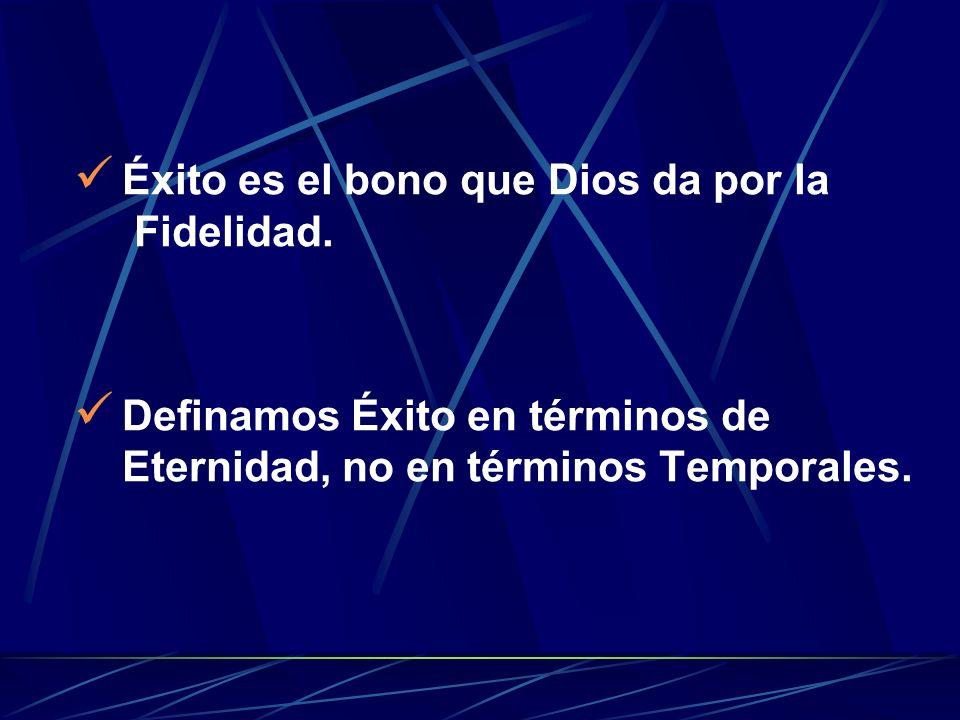 É xito es el bono que Dios da por la Fidelidad. D efinamos Éxito en términos de Eternidad, no en términos Temporales.