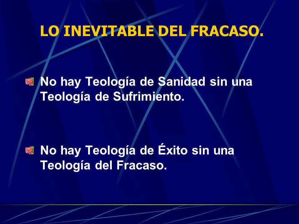 LO INEVITABLE DEL FRACASO. No hay Teología de Sanidad sin una Teología de Sufrimiento. No hay Teología de Éxito sin una Teología del Fracaso.