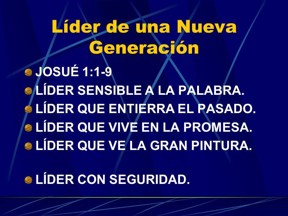 Líder de una Nueva Generación JOSUÉ 1:1-9 LÍDER SENSIBLE A LA PALABRA. LÍDER QUE ENTIERRA EL PASADO. LÍDER QUE VIVE EN LA PROMESA. LÍDER QUE VE LA GRA