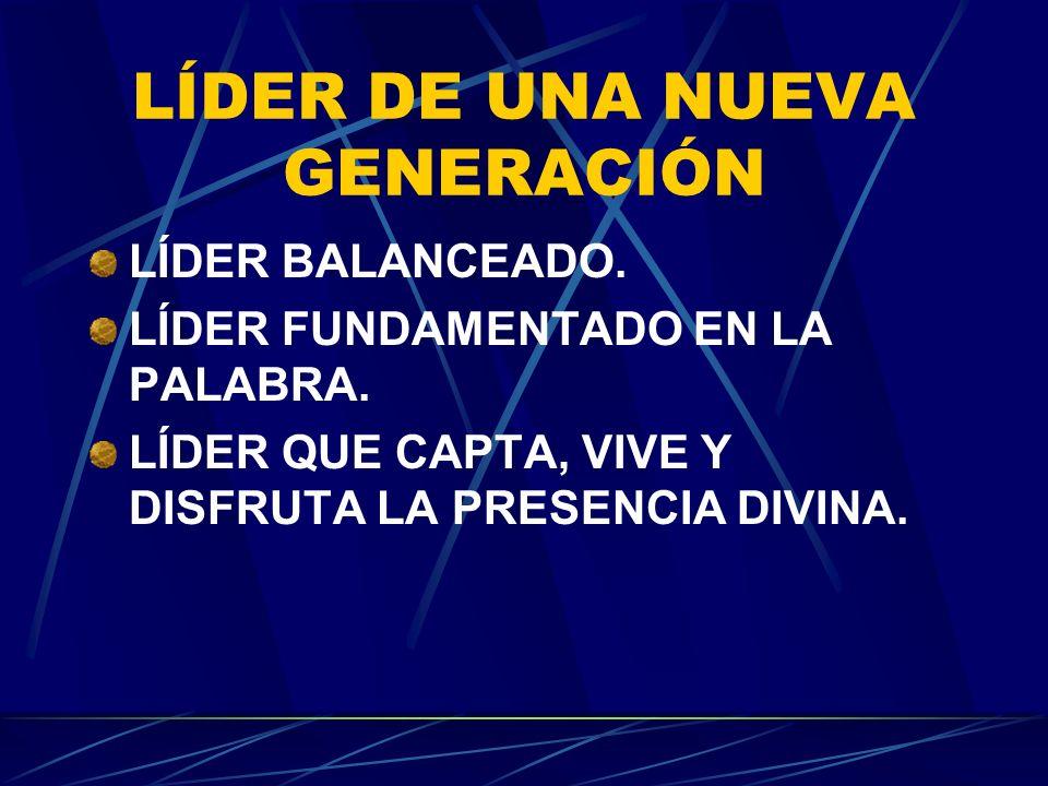LÍDER DE UNA NUEVA GENERACIÓN LÍDER BALANCEADO. LÍDER FUNDAMENTADO EN LA PALABRA. LÍDER QUE CAPTA, VIVE Y DISFRUTA LA PRESENCIA DIVINA.