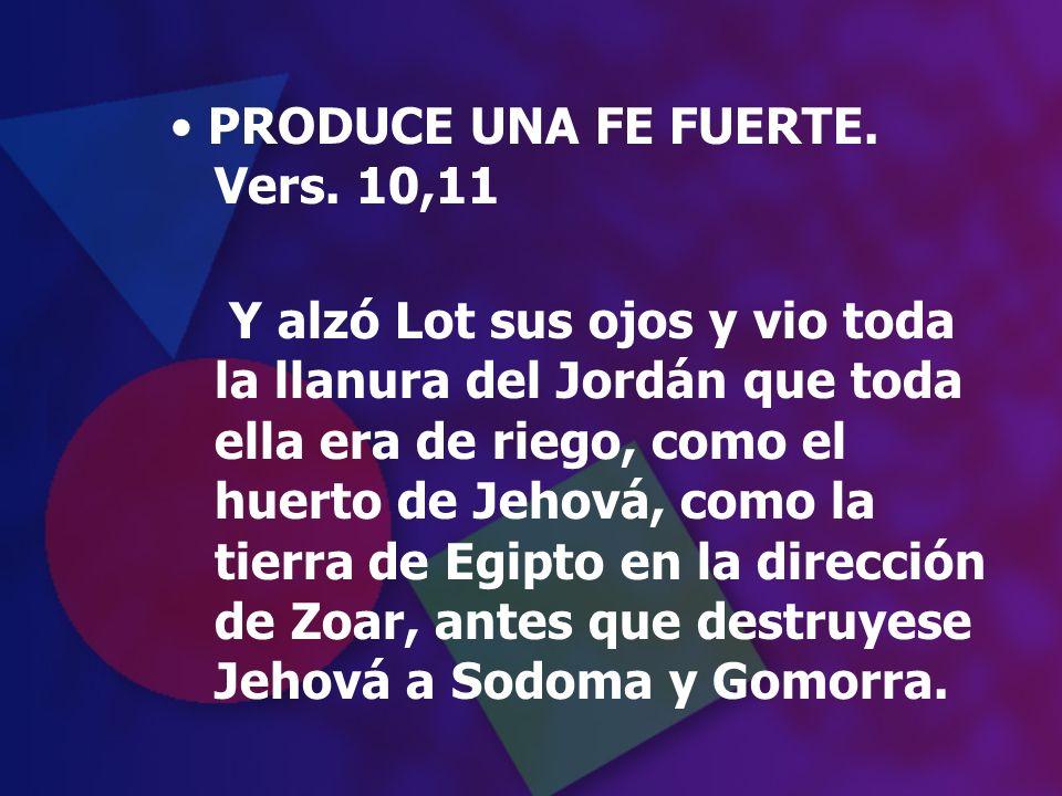 PRODUCE UNA FE FUERTE. Vers. 10,11 Y alzó Lot sus ojos y vio toda la llanura del Jordán que toda ella era de riego, como el huerto de Jehová, como la